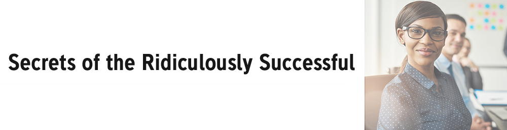 Secrets of the Ridiculously Successful
