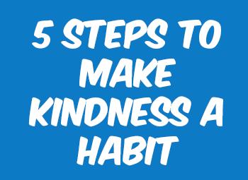 Follow 5 steps to make kindness a habit