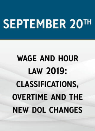 Wage & Hour Law 2019: Classifications, Overtime & the New DOL Changes