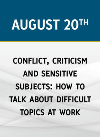Conflict, Criticism & Sensitive Subjects: How to Talk About Difficult Topics at Work